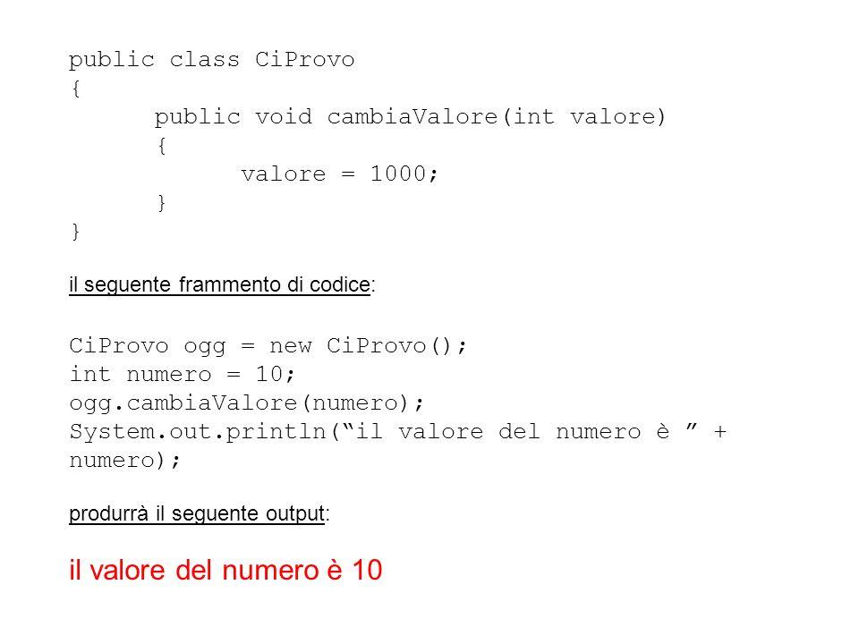 public class CiProvo { public void cambiaValore(int valore) { valore = 1000; } il seguente frammento di codice: CiProvo ogg = new CiProvo(); int numer