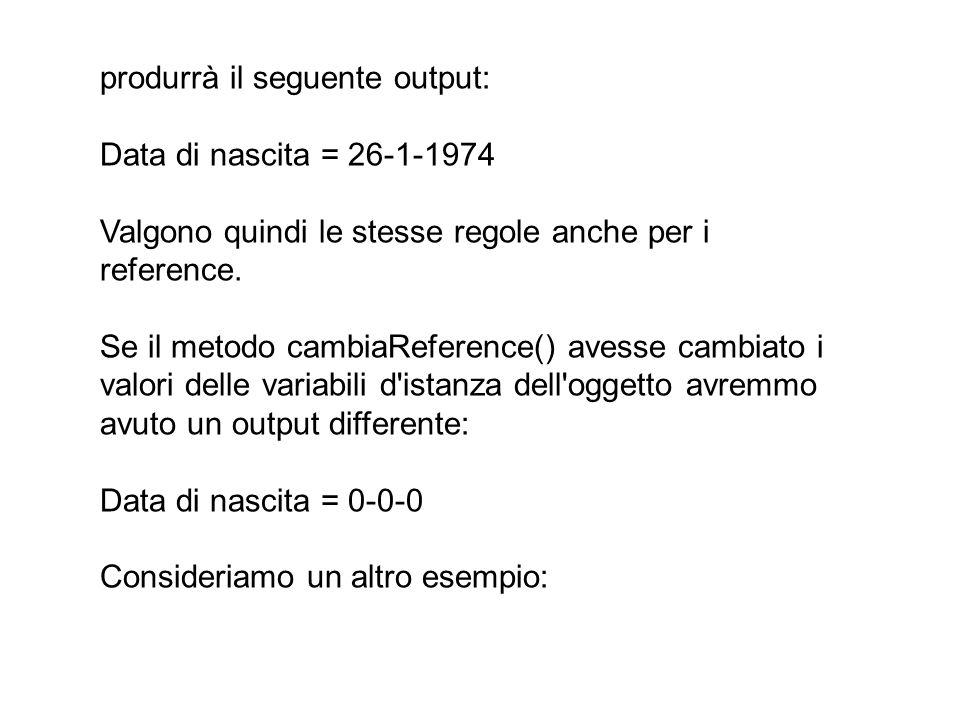 produrrà il seguente output: Data di nascita = 26-1-1974 Valgono quindi le stesse regole anche per i reference. Se il metodo cambiaReference() avesse