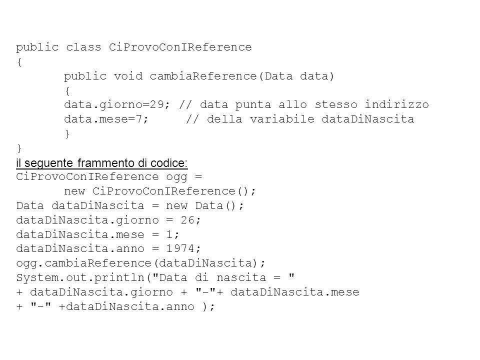 public class CiProvoConIReference { public void cambiaReference(Data data) { data.giorno=29; // data punta allo stesso indirizzo data.mese=7; // della