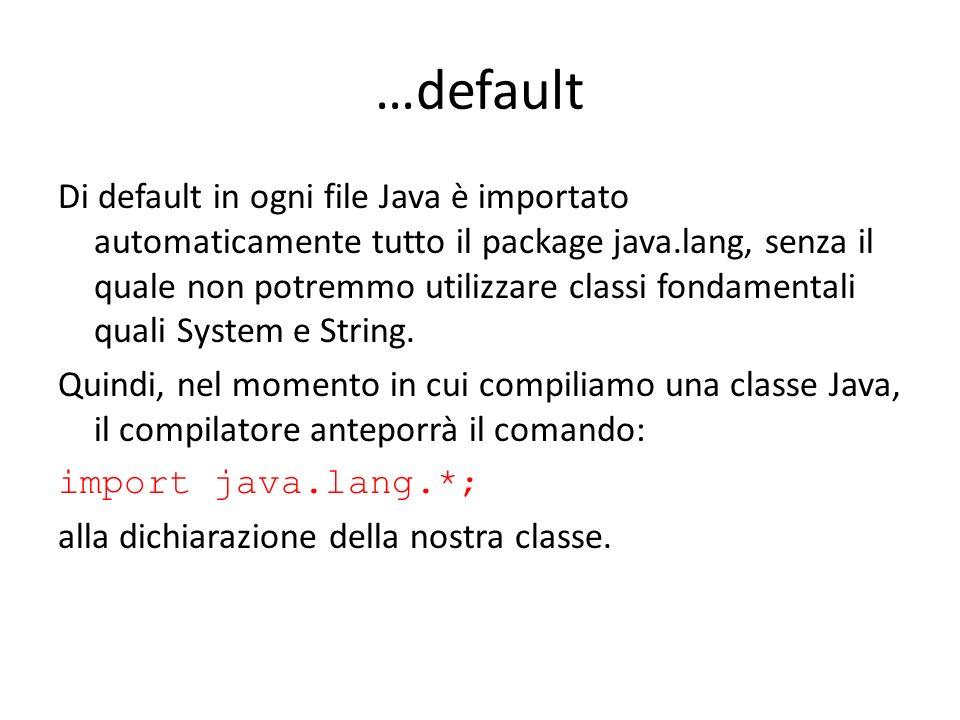 …default Di default in ogni file Java è importato automaticamente tutto il package java.lang, senza il quale non potremmo utilizzare classi fondamenta