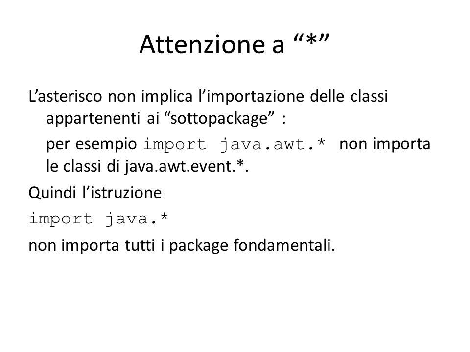 Attenzione a * Lasterisco non implica limportazione delle classi appartenenti ai sottopackage : per esempio import java.awt.* non importa le classi di