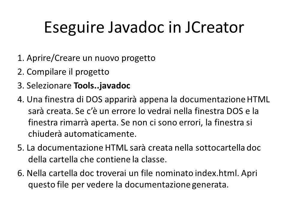 Eseguire Javadoc in JCreator 1. Aprire/Creare un nuovo progetto 2. Compilare il progetto 3. Selezionare Tools..javadoc 4. Una finestra di DOS apparirà