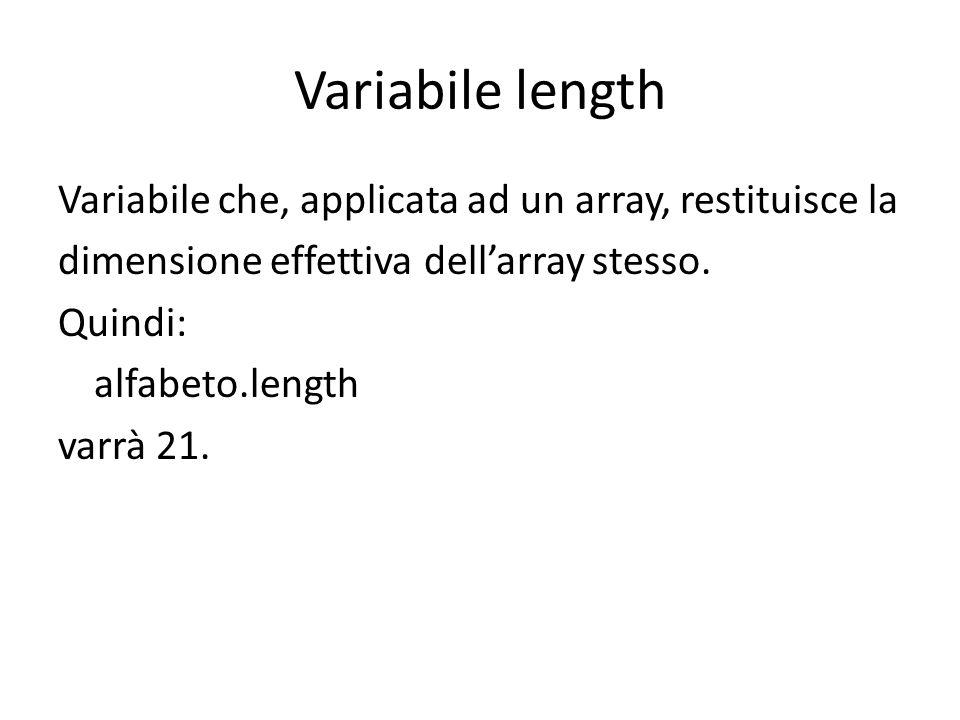 Variabile length Variabile che, applicata ad un array, restituisce la dimensione effettiva dellarray stesso. Quindi: alfabeto.length varrà 21.