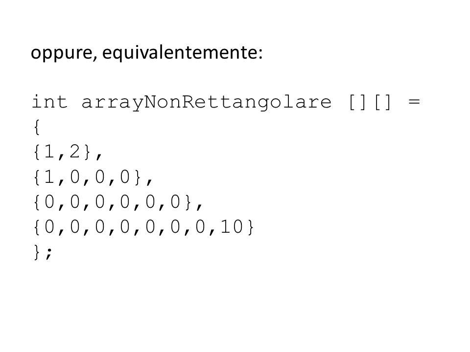 oppure, equivalentemente: int arrayNonRettangolare [][] = { {1,2}, {1,0,0,0}, {0,0,0,0,0,0}, {0,0,0,0,0,0,0,10} };