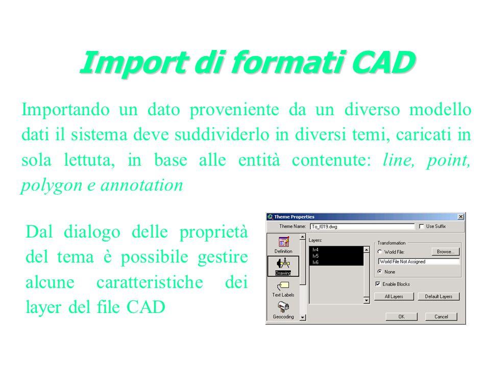 Import di formati CAD Importando un dato proveniente da un diverso modello dati il sistema deve suddividerlo in diversi temi, caricati in sola lettuta, in base alle entità contenute: line, point, polygon e annotation Dal dialogo delle proprietà del tema è possibile gestire alcune caratteristiche dei layer del file CAD
