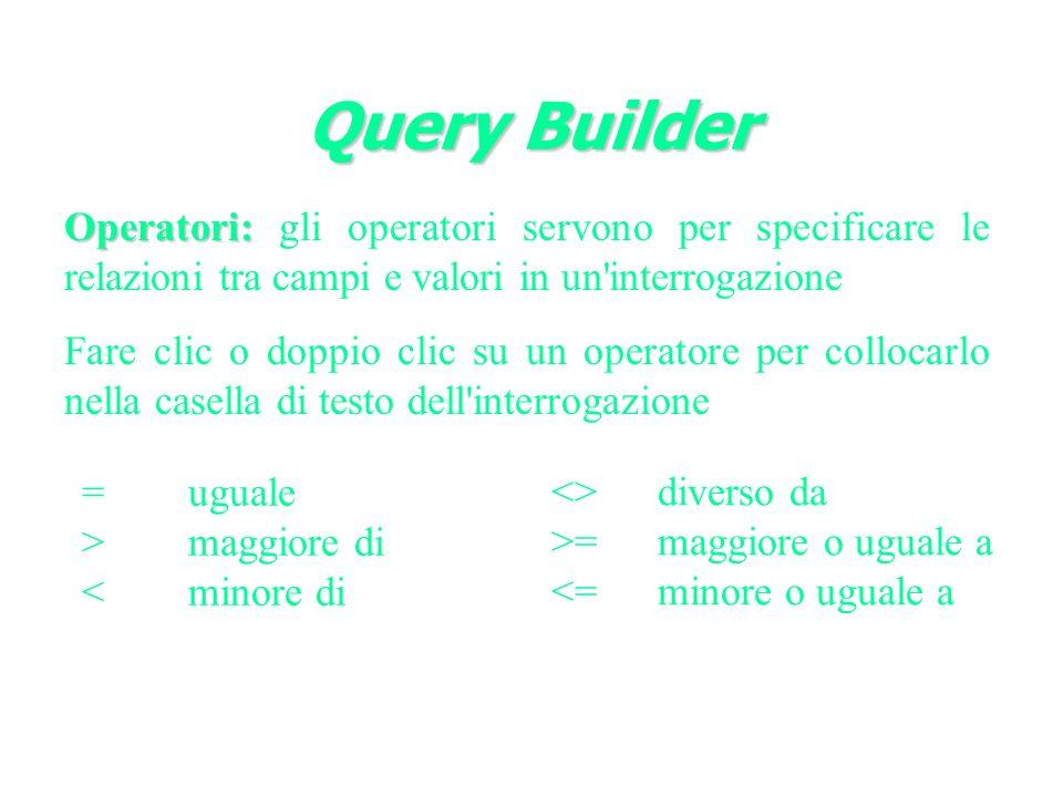 Query Builder Operatori: Operatori: gli operatori servono per specificare le relazioni tra campi e valori in un interrogazione Fare clic o doppio clic su un operatore per collocarlo nella casella di testo dell interrogazione =uguale >maggiore di <minore di <>diverso da >=maggiore o uguale a <=minore o uguale a