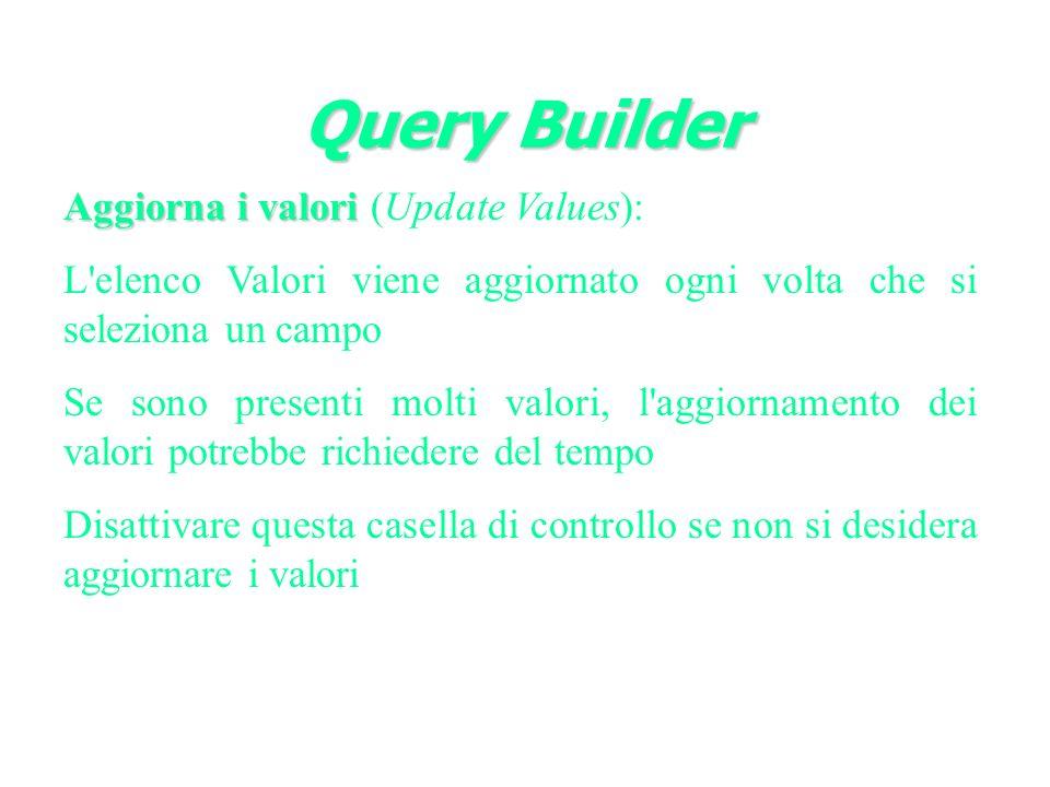 Query Builder Aggiorna i valori Aggiorna i valori (Update Values): L elenco Valori viene aggiornato ogni volta che si seleziona un campo Se sono presenti molti valori, l aggiornamento dei valori potrebbe richiedere del tempo Disattivare questa casella di controllo se non si desidera aggiornare i valori
