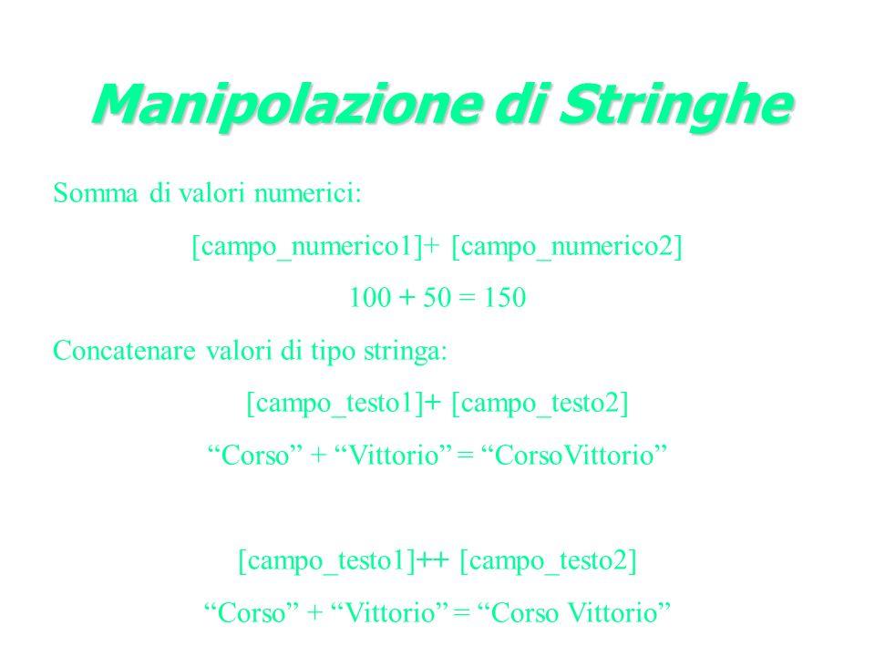 Manipolazione di Stringhe Somma di valori numerici: [campo_numerico1]+ [campo_numerico2] 100 + 50 = 150 Concatenare valori di tipo stringa: [campo_testo1]+ [campo_testo2] Corso + Vittorio = CorsoVittorio [campo_testo1]++ [campo_testo2] Corso + Vittorio = Corso Vittorio