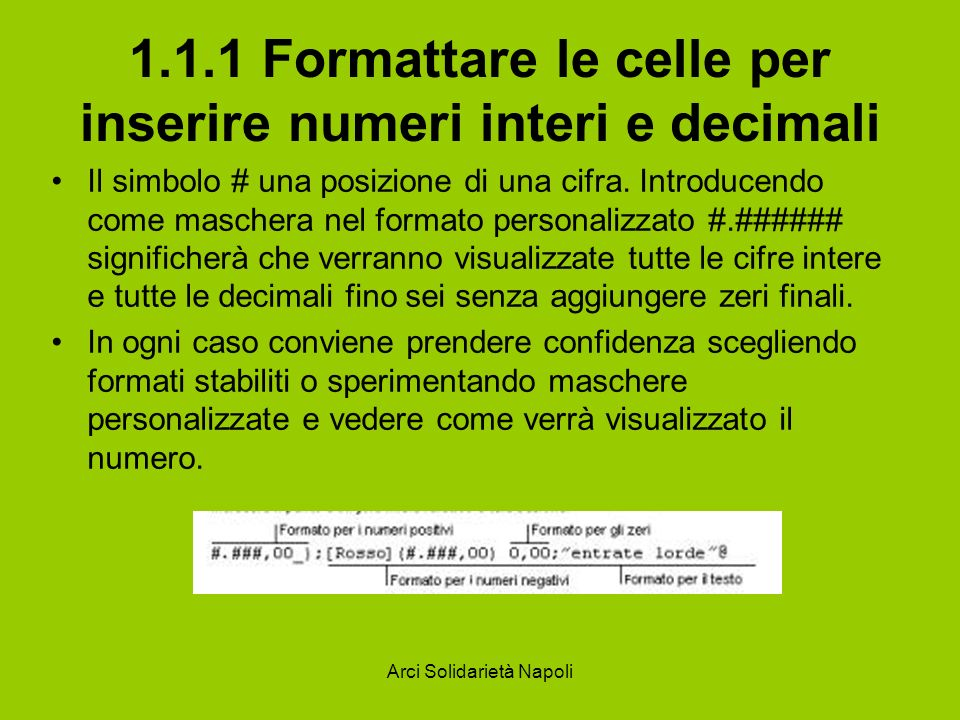 Arci Solidarietà Napoli 1.1.1 Formattare le celle per inserire numeri interi e decimali Il simbolo # una posizione di una cifra. Introducendo come mas