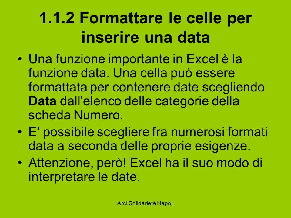 Arci Solidarietà Napoli 1.1.2 Formattare le celle per inserire una data Una funzione importante in Excel è la funzione data. Una cella può essere form
