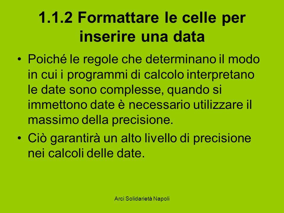 Arci Solidarietà Napoli 1.1.2 Formattare le celle per inserire una data Poiché le regole che determinano il modo in cui i programmi di calcolo interpr
