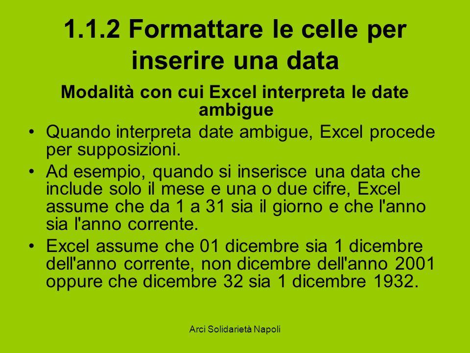 Arci Solidarietà Napoli 1.1.2 Formattare le celle per inserire una data Modalità con cui Excel interpreta le date ambigue Quando interpreta date ambig