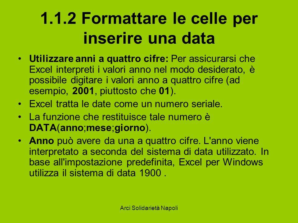 Arci Solidarietà Napoli 1.1.2 Formattare le celle per inserire una data Utilizzare anni a quattro cifre: Per assicurarsi che Excel interpreti i valori