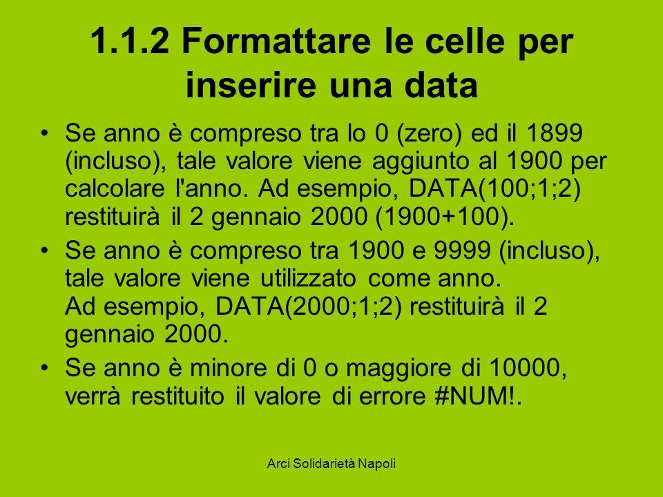 Arci Solidarietà Napoli 1.1.2 Formattare le celle per inserire una data Se anno è compreso tra lo 0 (zero) ed il 1899 (incluso), tale valore viene agg
