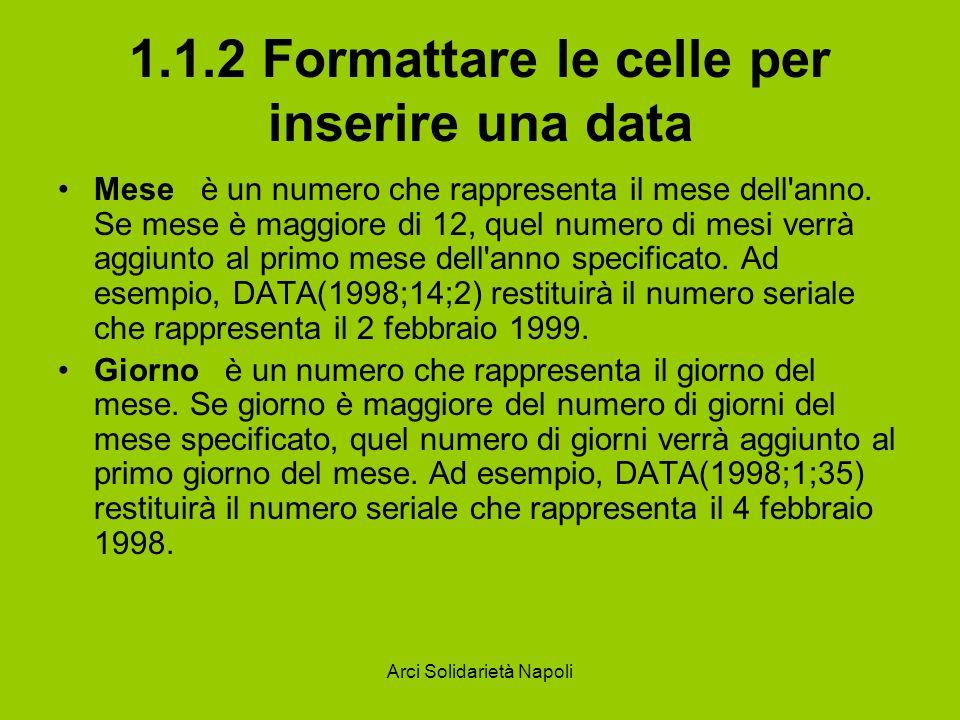 Arci Solidarietà Napoli 1.1.2 Formattare le celle per inserire una data Mese è un numero che rappresenta il mese dell'anno. Se mese è maggiore di 12,