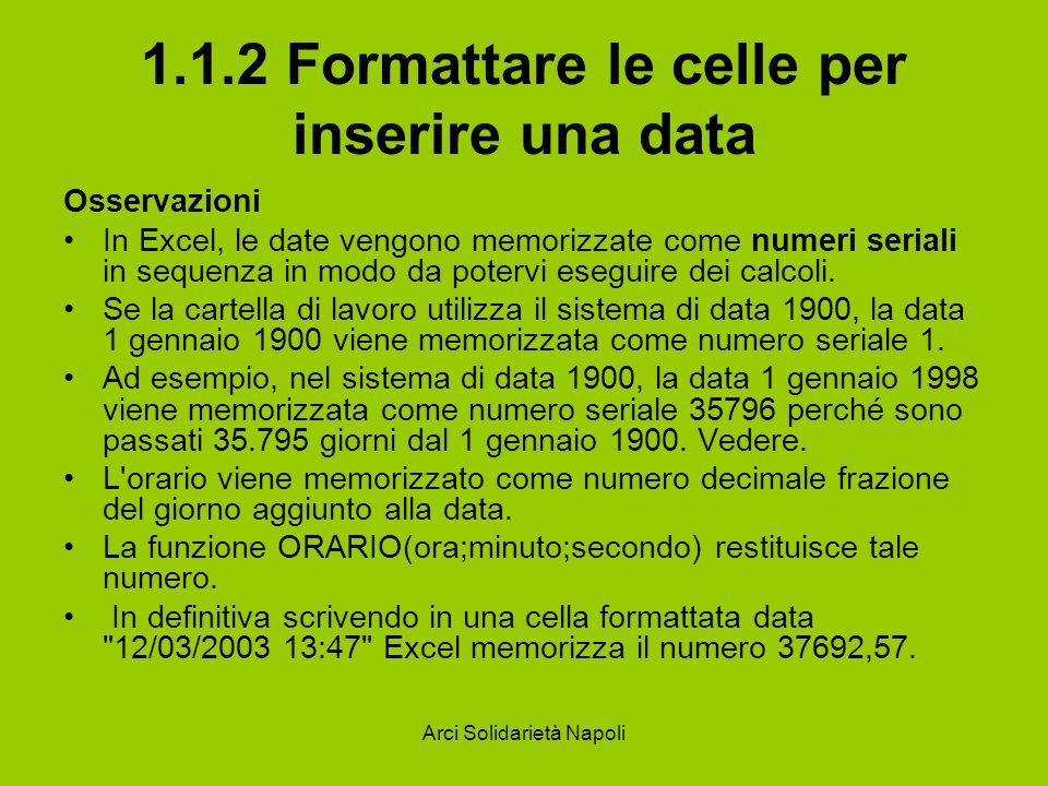 Arci Solidarietà Napoli 1.1.2 Formattare le celle per inserire una data Osservazioni In Excel, le date vengono memorizzate come numeri seriali in sequ