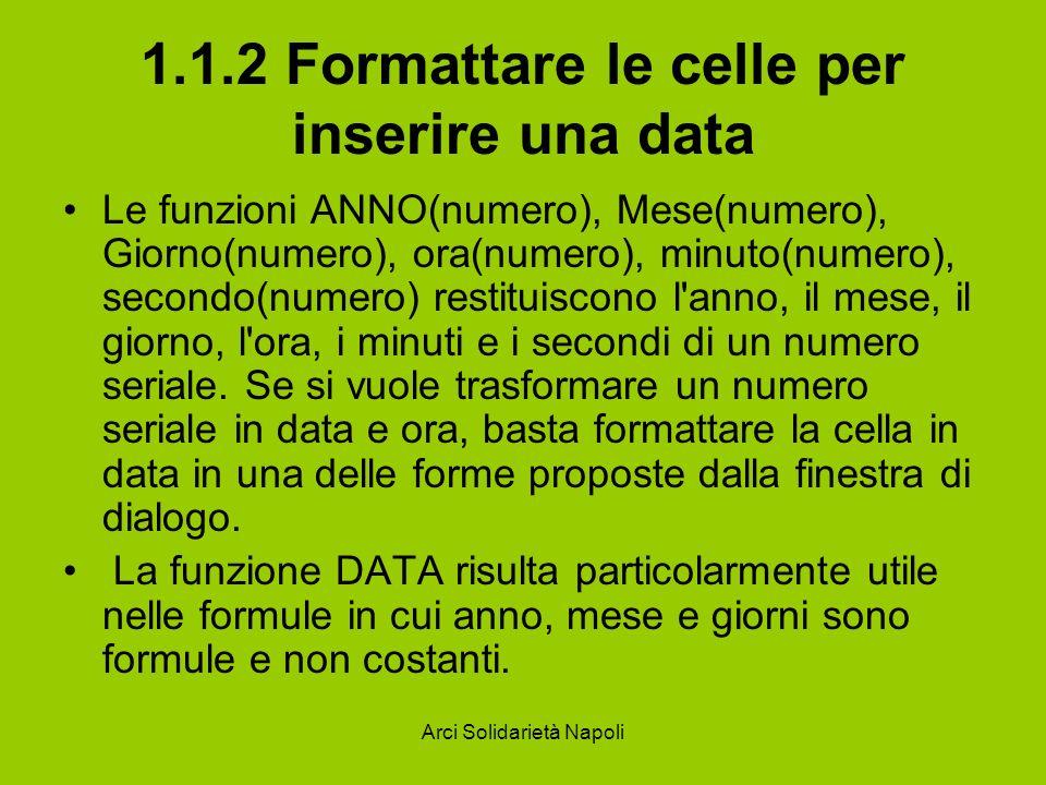 Arci Solidarietà Napoli 1.1.2 Formattare le celle per inserire una data Le funzioni ANNO(numero), Mese(numero), Giorno(numero), ora(numero), minuto(nu