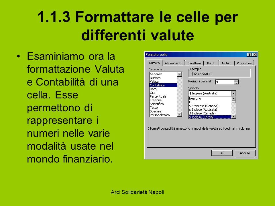 Arci Solidarietà Napoli 1.1.3 Formattare le celle per differenti valute Esaminiamo ora la formattazione Valuta e Contabilità di una cella. Esse permet