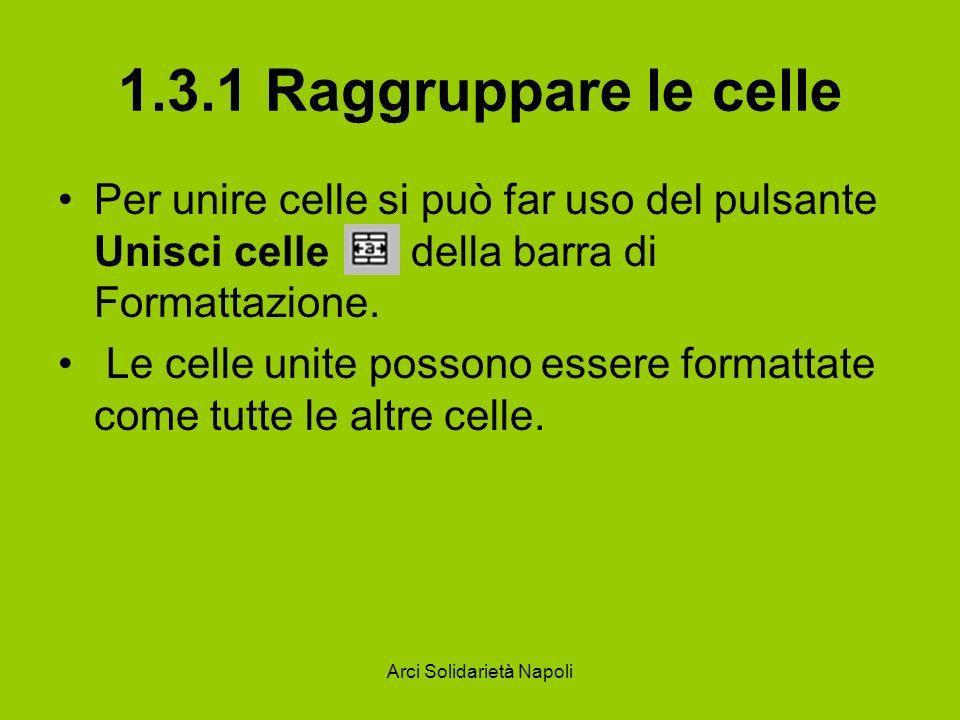 Arci Solidarietà Napoli 1.3.1 Raggruppare le celle Per unire celle si può far uso del pulsante Unisci celle della barra di Formattazione. Le celle uni
