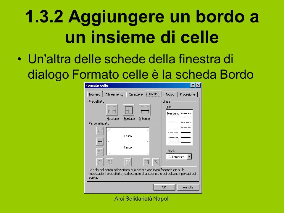 Arci Solidarietà Napoli 1.3.2 Aggiungere un bordo a un insieme di celle Un'altra delle schede della finestra di dialogo Formato celle è la scheda Bord