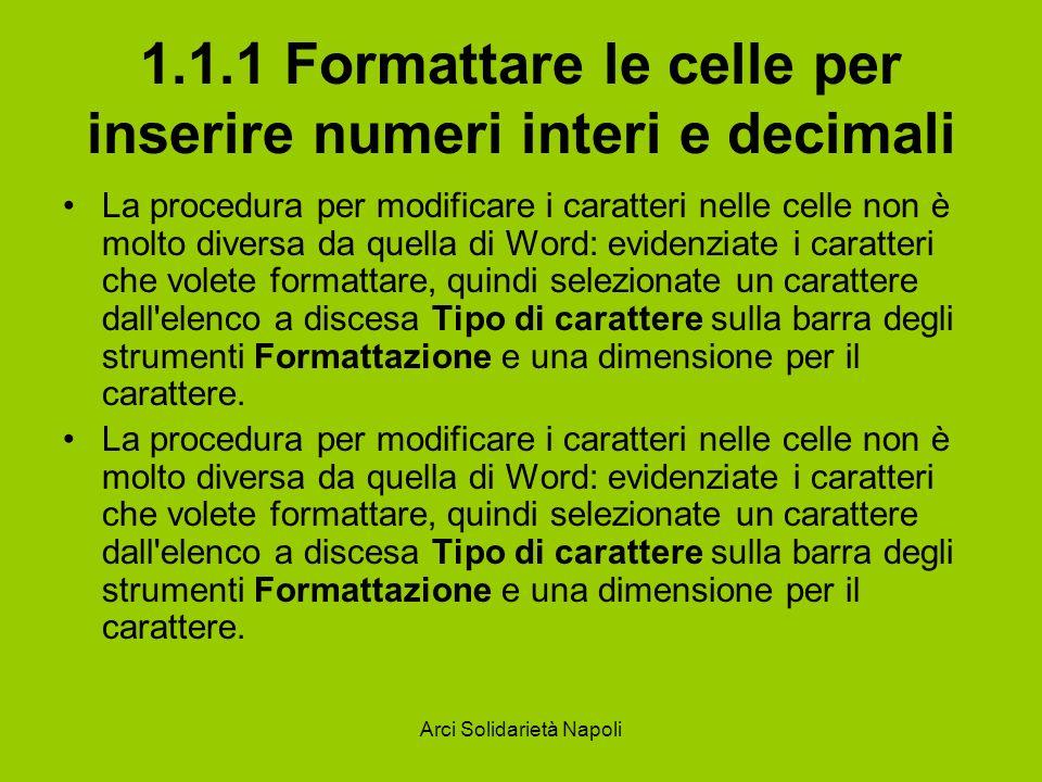 Arci Solidarietà Napoli 1.1.1 Formattare le celle per inserire numeri interi e decimali La procedura per modificare i caratteri nelle celle non è molt