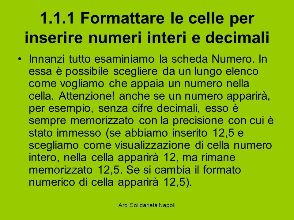Arci Solidarietà Napoli 1.1.1 Formattare le celle per inserire numeri interi e decimali Selezionando Numero dall elenco delle categorie appare la casella in cui si può immettere il numero di cifre decimali da visualizzare, eventualmente il separatore delle migliaia e come appaiono i numeri negativi.