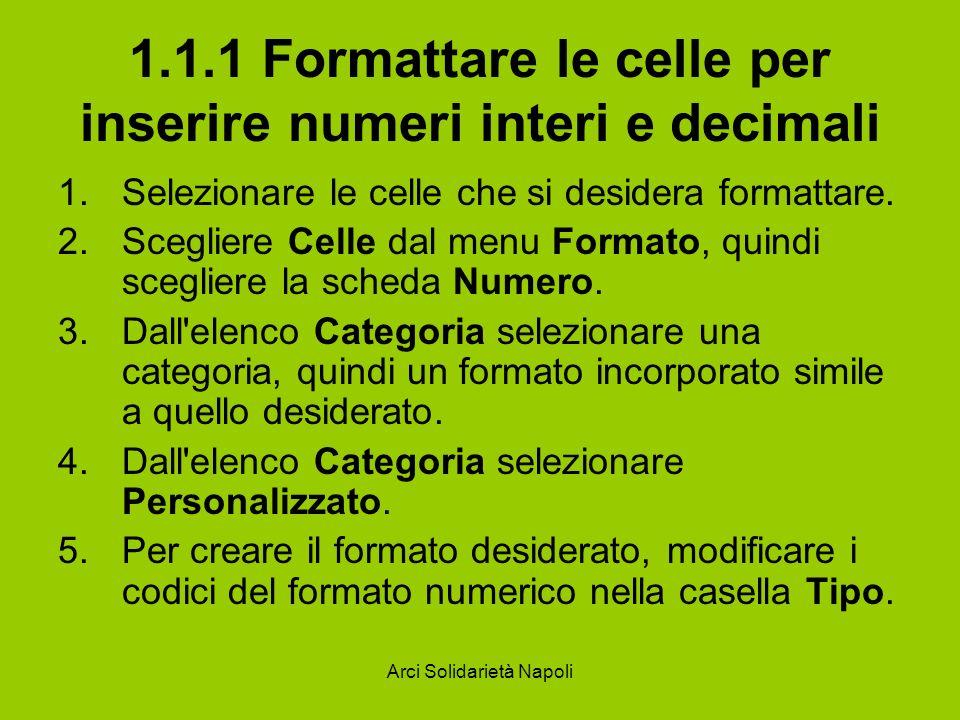 Arci Solidarietà Napoli 1.1.2 Formattare le celle per inserire una data Le funzioni ANNO(numero), Mese(numero), Giorno(numero), ora(numero), minuto(numero), secondo(numero) restituiscono l anno, il mese, il giorno, l ora, i minuti e i secondi di un numero seriale.