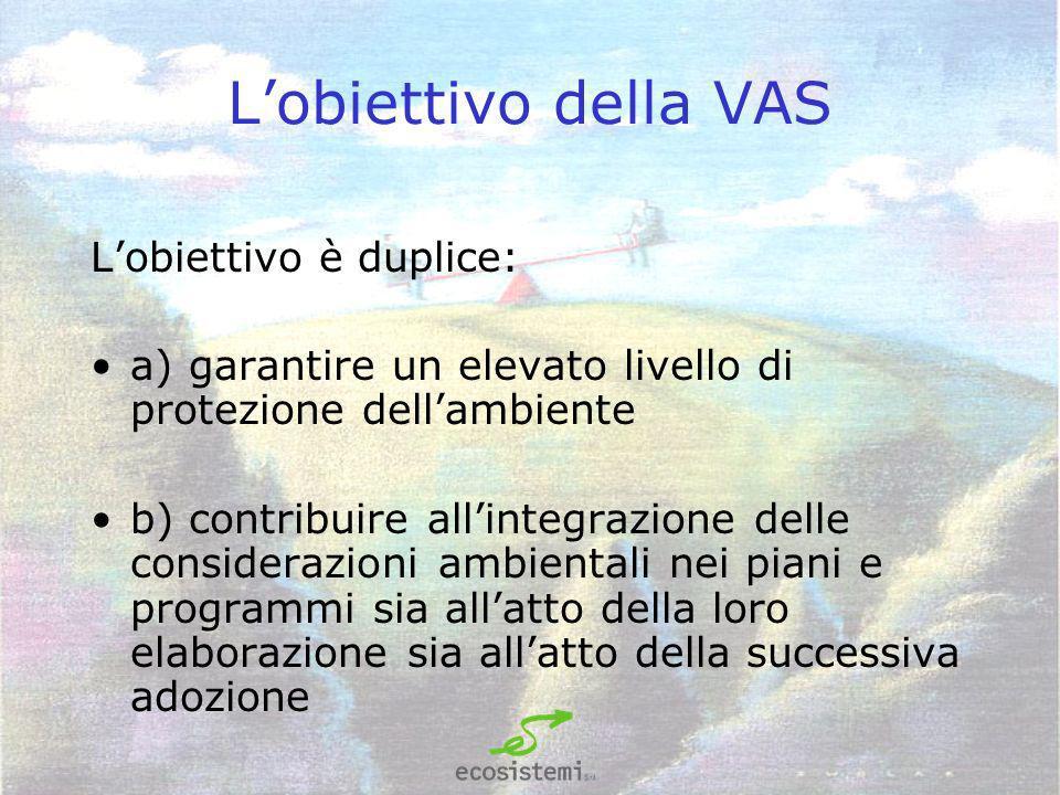 Lobiettivo della VAS Lobiettivo è duplice: a) garantire un elevato livello di protezione dellambiente b) contribuire allintegrazione delle considerazioni ambientali nei piani e programmi sia allatto della loro elaborazione sia allatto della successiva adozione