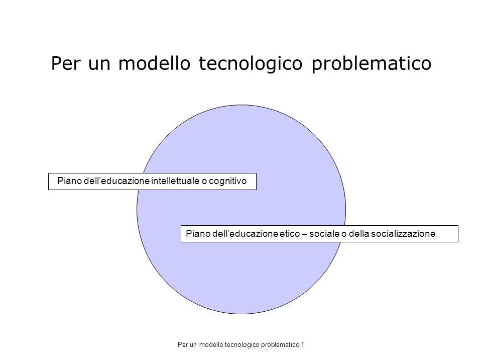 Per un modello tecnologico problematico Piano delleducazione intellettuale o cognitivo Piano delleducazione etico – sociale o della socializzazione Per un modello tecnologico problematico 1