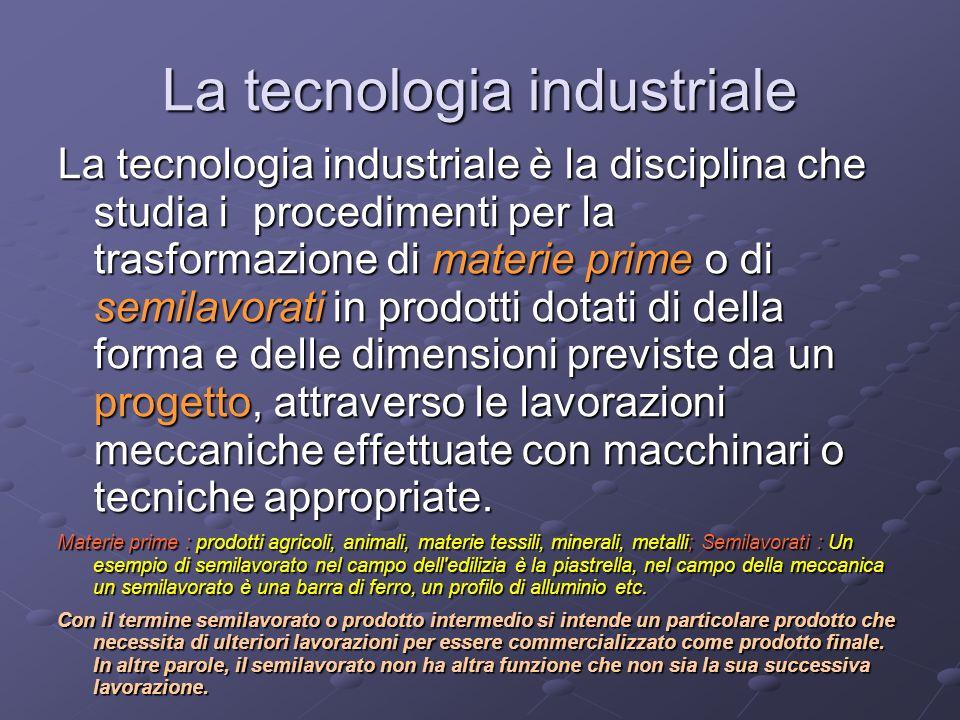 La tecnologia industriale La tecnologia industriale è la disciplina che studia i procedimenti per la trasformazione di materie prime o di semilavorati in prodotti dotati di della forma e delle dimensioni previste da un progetto, attraverso le lavorazioni meccaniche effettuate con macchinari o tecniche appropriate.