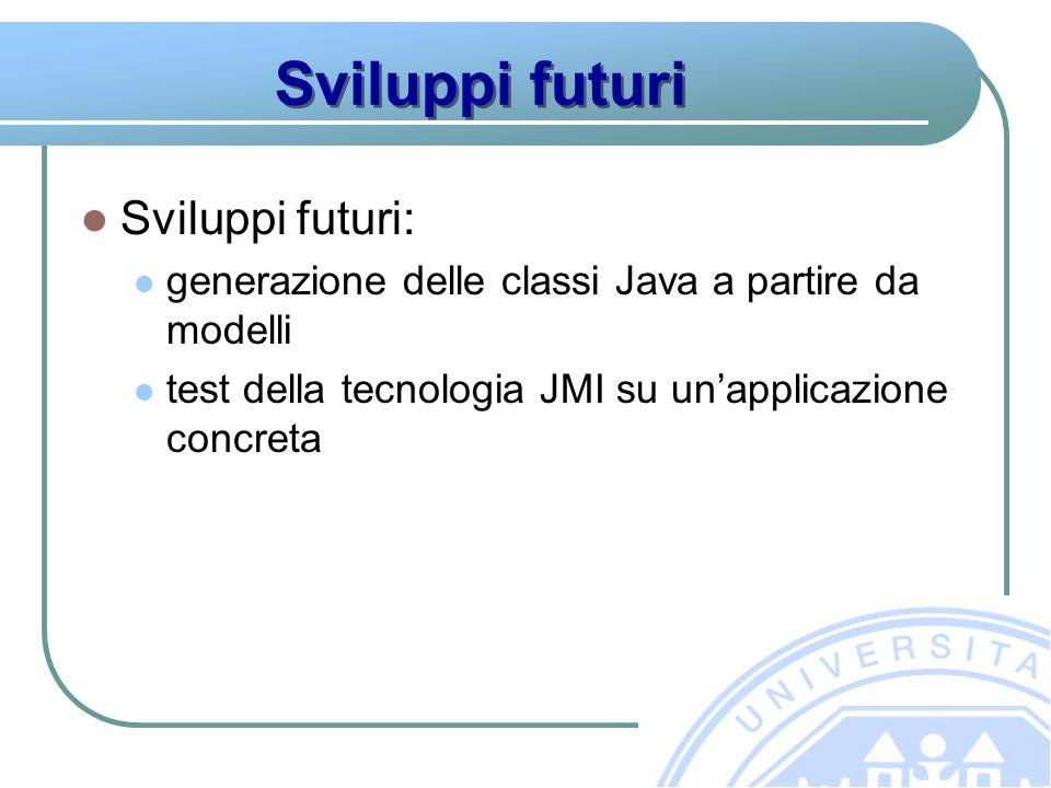 Sviluppi futuri Sviluppi futuri: generazione delle classi Java a partire da modelli test della tecnologia JMI su unapplicazione concreta