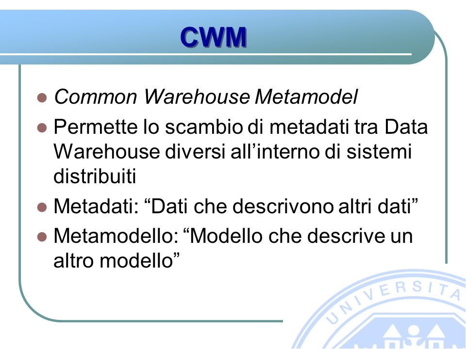 CWM Common Warehouse Metamodel Permette lo scambio di metadati tra Data Warehouse diversi allinterno di sistemi distribuiti Metadati: Dati che descrivono altri dati Metamodello: Modello che descrive un altro modello