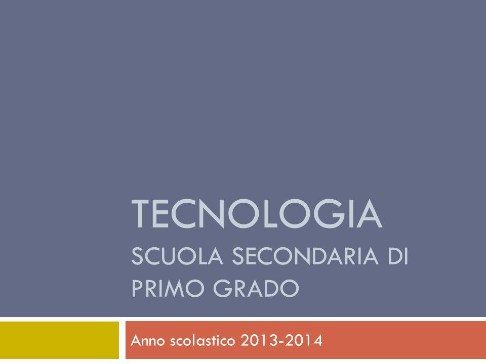 TECNOLOGIA SCUOLA SECONDARIA DI PRIMO GRADO Anno scolastico 2013-2014