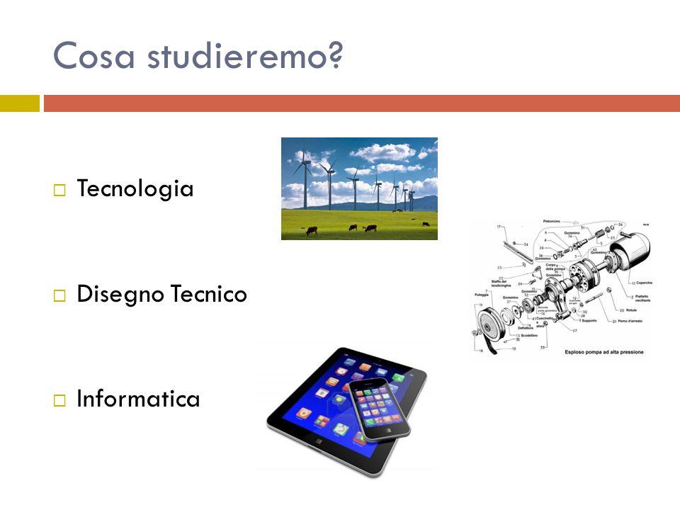 Cosa studieremo? Tecnologia Disegno Tecnico Informatica