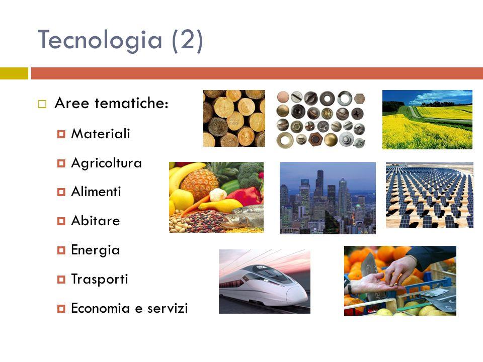 Tecnologia (2) Aree tematiche: Materiali Agricoltura Alimenti Abitare Energia Trasporti Economia e servizi