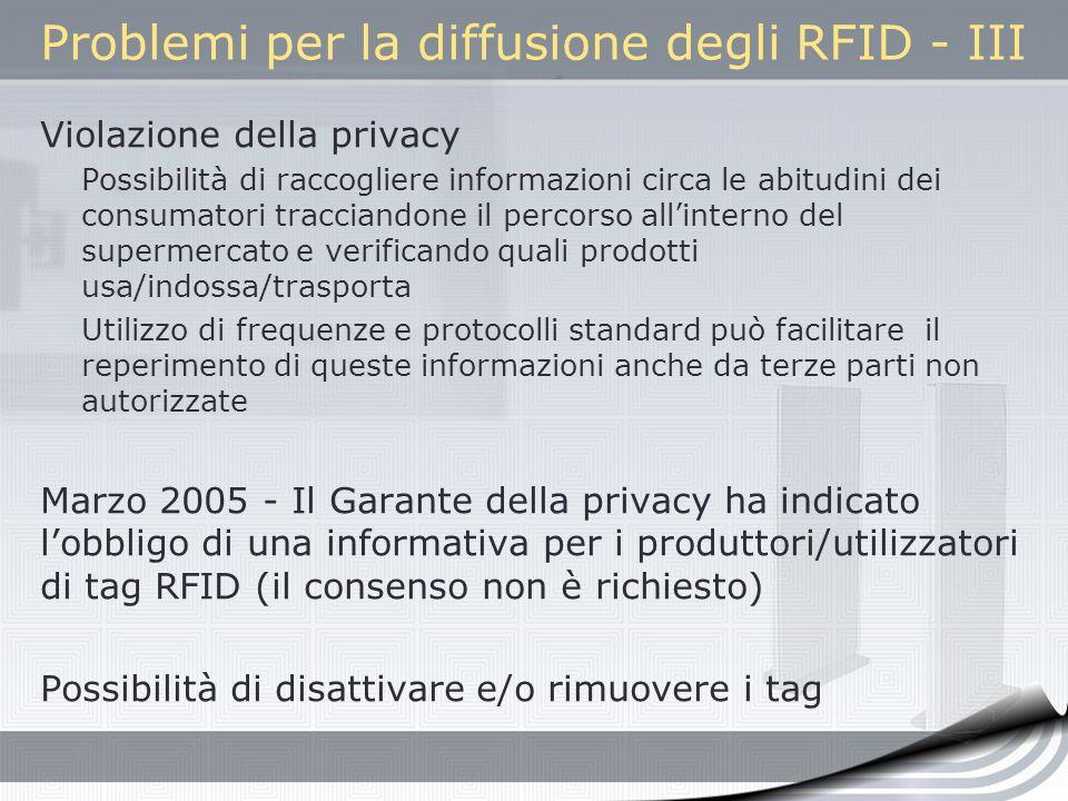 Problemi per la diffusione degli RFID - III Violazione della privacy Possibilità di raccogliere informazioni circa le abitudini dei consumatori tracci