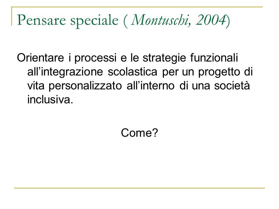 Pensare speciale ( Montuschi, 2004) Orientare i processi e le strategie funzionali allintegrazione scolastica per un progetto di vita personalizzato allinterno di una società inclusiva.