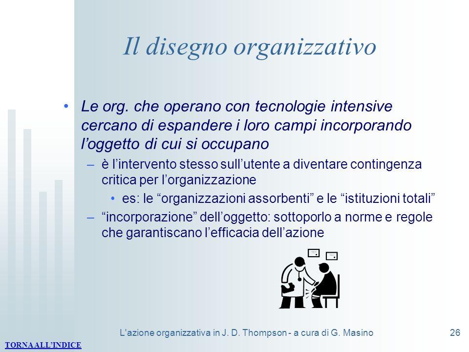 L'azione organizzativa in J. D. Thompson - a cura di G. Masino26 Il disegno organizzativo Le org. che operano con tecnologie intensive cercano di espa
