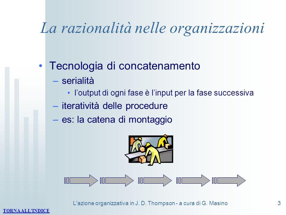 L'azione organizzativa in J. D. Thompson - a cura di G. Masino3 La razionalità nelle organizzazioni Tecnologia di concatenamento –serialità loutput di
