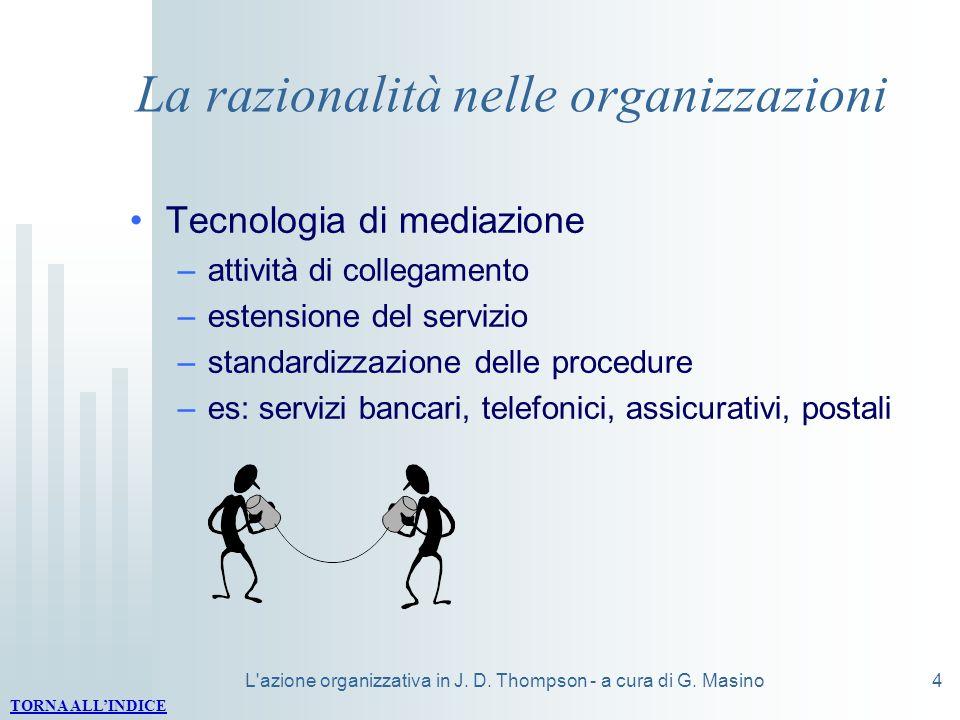 L'azione organizzativa in J. D. Thompson - a cura di G. Masino4 La razionalità nelle organizzazioni Tecnologia di mediazione –attività di collegamento