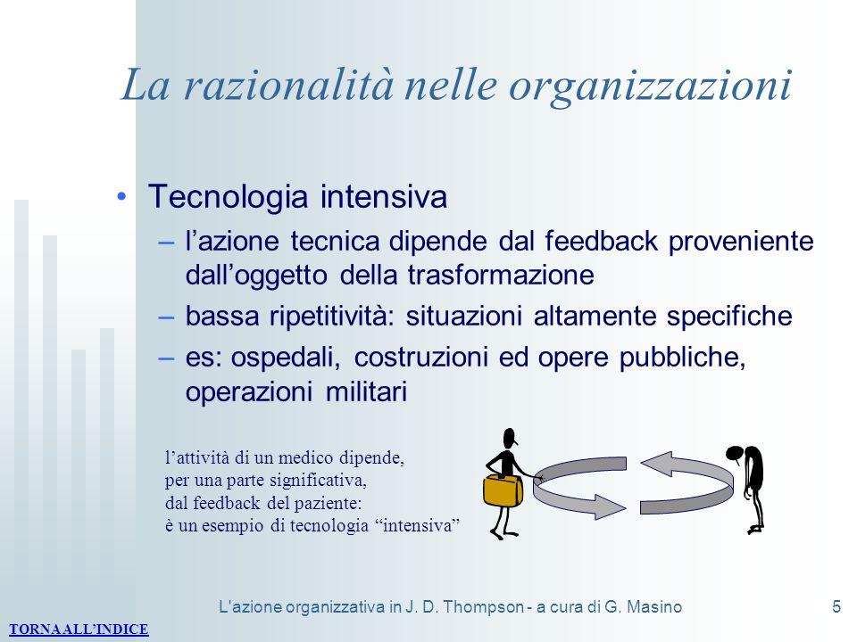 L'azione organizzativa in J. D. Thompson - a cura di G. Masino5 La razionalità nelle organizzazioni Tecnologia intensiva –lazione tecnica dipende dal