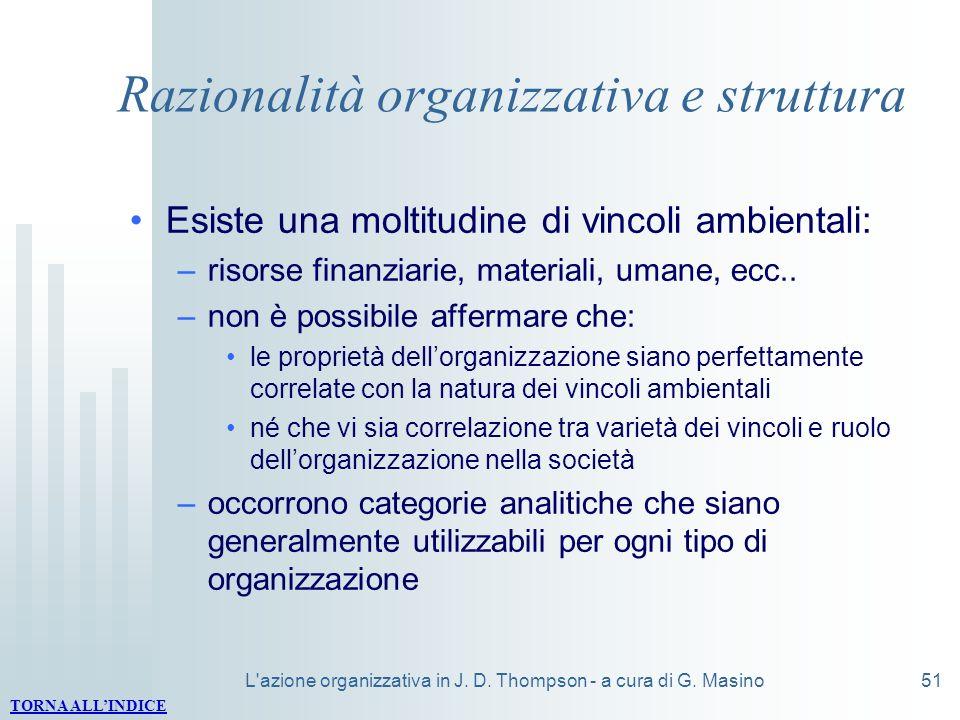 L'azione organizzativa in J. D. Thompson - a cura di G. Masino51 Razionalità organizzativa e struttura Esiste una moltitudine di vincoli ambientali: –