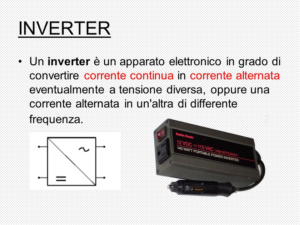 Un inverter è un apparato elettronico in grado di convertire corrente continua in corrente alternata eventualmente a tensione diversa, oppure una corrente alternata in un altra di differente frequenza.