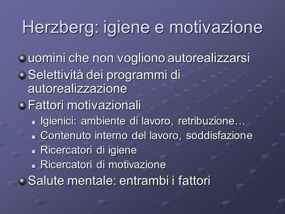 Herzberg: igiene e motivazione uomini che non vogliono autorealizzarsi Selettività dei programmi di autorealizzazione Fattori motivazionali Igienici: