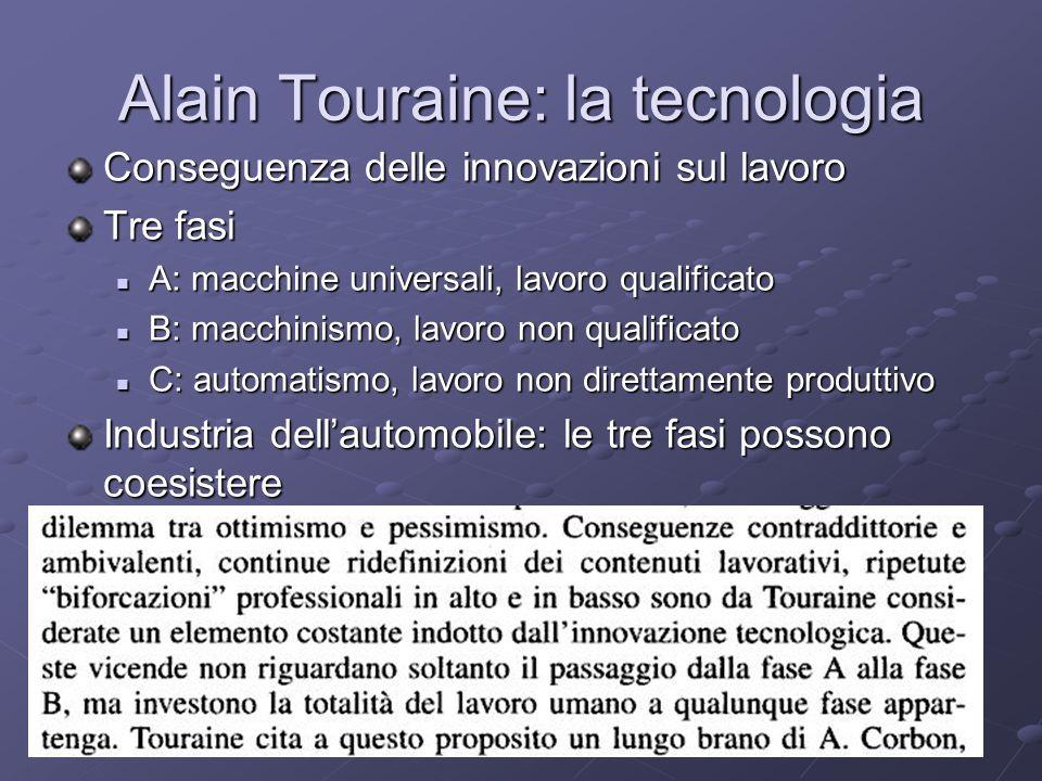 Alain Touraine: la tecnologia Conseguenza delle innovazioni sul lavoro Tre fasi A: macchine universali, lavoro qualificato A: macchine universali, lav