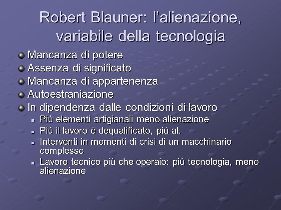 Robert Blauner: lalienazione, variabile della tecnologia Mancanza di potere Assenza di significato Mancanza di appartenenza Autoestraniazione In dipen