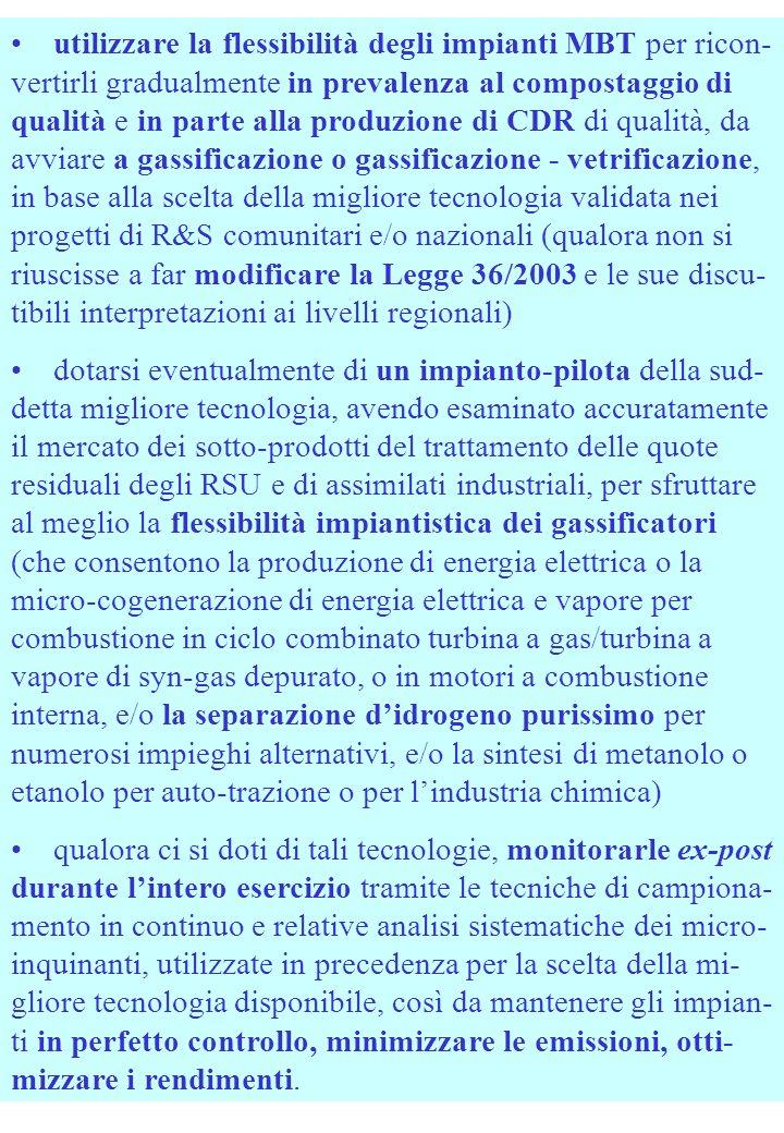utilizzare la flessibilità degli impianti MBT per ricon- vertirli gradualmente in prevalenza al compostaggio di qualità e in parte alla produzione di CDR di qualità, da avviare a gassificazione o gassificazione - vetrificazione, in base alla scelta della migliore tecnologia validata nei progetti di R&S comunitari e/o nazionali (qualora non si riuscisse a far modificare la Legge 36/2003 e le sue discu- tibili interpretazioni ai livelli regionali) dotarsi eventualmente di un impianto-pilota della sud- detta migliore tecnologia, avendo esaminato accuratamente il mercato dei sotto-prodotti del trattamento delle quote residuali degli RSU e di assimilati industriali, per sfruttare al meglio la flessibilità impiantistica dei gassificatori (che consentono la produzione di energia elettrica o la micro-cogenerazione di energia elettrica e vapore per combustione in ciclo combinato turbina a gas/turbina a vapore di syn-gas depurato, o in motori a combustione interna, e/o la separazione didrogeno purissimo per numerosi impieghi alternativi, e/o la sintesi di metanolo o etanolo per auto-trazione o per lindustria chimica) qualora ci si doti di tali tecnologie, monitorarle ex-post durante lintero esercizio tramite le tecniche di campiona- mento in continuo e relative analisi sistematiche dei micro- inquinanti, utilizzate in precedenza per la scelta della mi- gliore tecnologia disponibile, così da mantenere gli impian- ti in perfetto controllo, minimizzare le emissioni, otti- mizzare i rendimenti.