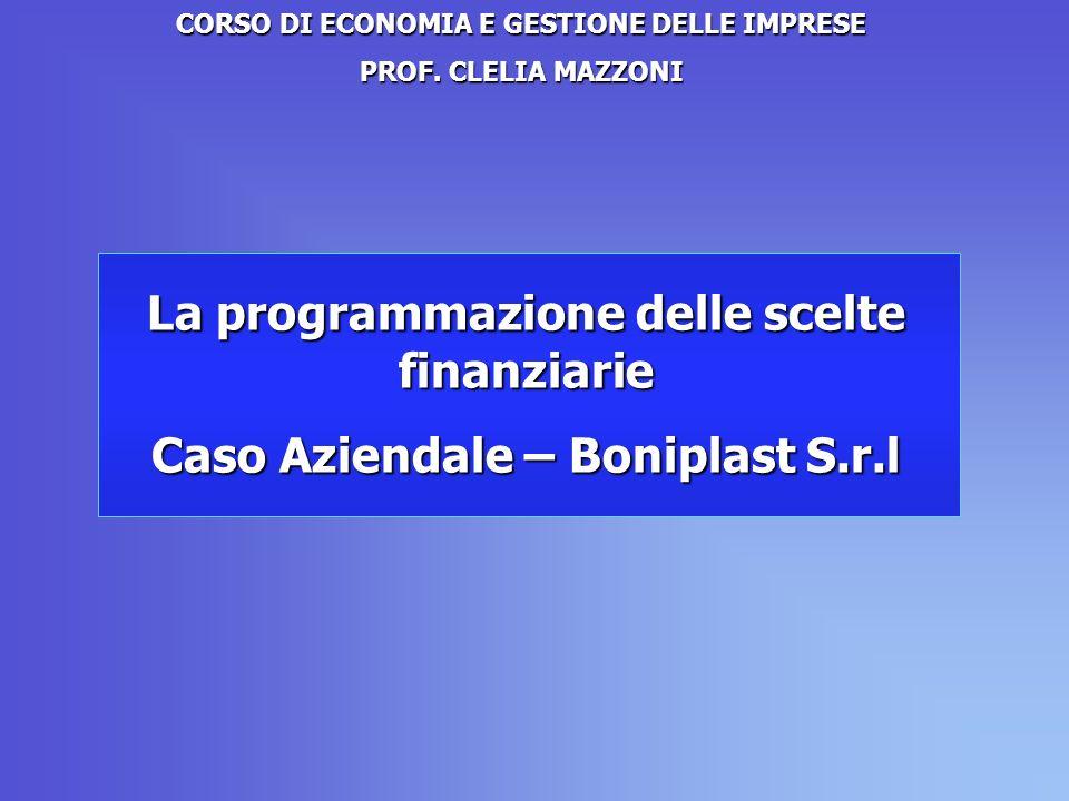 La programmazione delle scelte finanziarie Caso Aziendale – Boniplast S.r.l CORSO DI ECONOMIA E GESTIONE DELLE IMPRESE PROF.