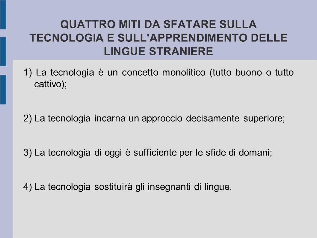 QUATTRO MITI DA SFATARE SULLA TECNOLOGIA E SULL APPRENDIMENTO DELLE LINGUE STRANIERE 1) La tecnologia è un concetto monolitico (tutto buono o tutto cattivo); 2) La tecnologia incarna un approccio decisamente superiore; 3) La tecnologia di oggi è sufficiente per le sfide di domani; 4) La tecnologia sostituirà gli insegnanti di lingue.