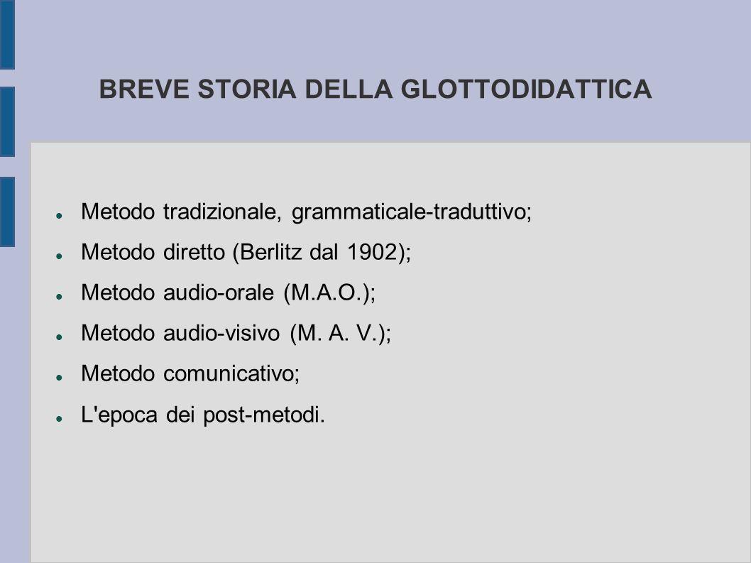 BREVE STORIA DELLA GLOTTODIDATTICA Metodo tradizionale, grammaticale-traduttivo; Metodo diretto (Berlitz dal 1902); Metodo audio-orale (M.A.O.); Metodo audio-visivo (M.